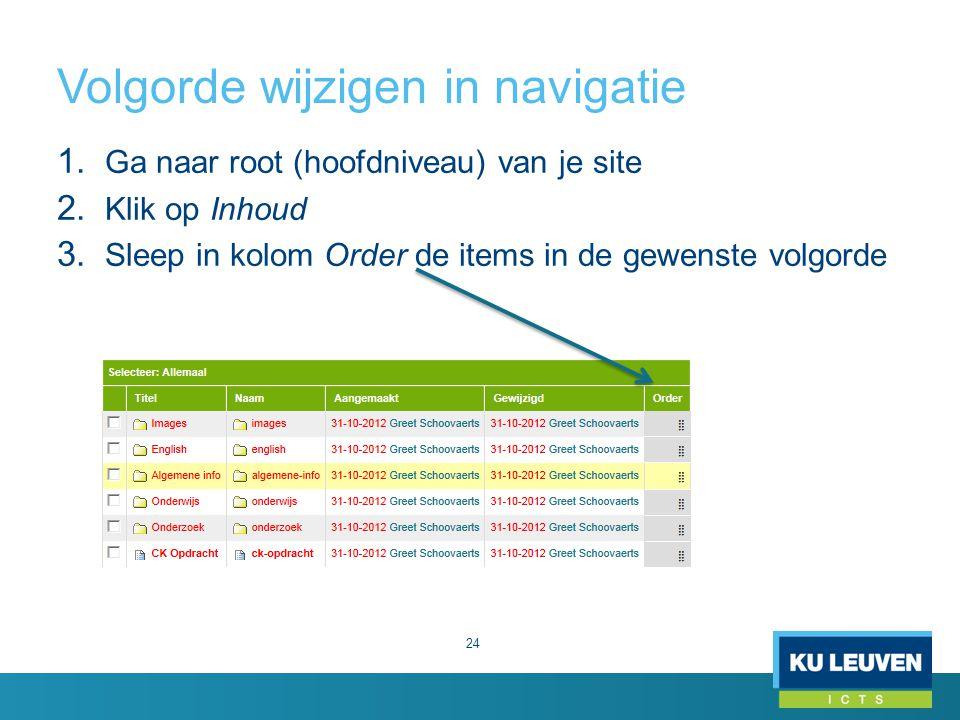 Volgorde wijzigen in navigatie 24 1. Ga naar root (hoofdniveau) van je site 2. Klik op Inhoud 3. Sleep in kolom Order de items in de gewenste volgorde
