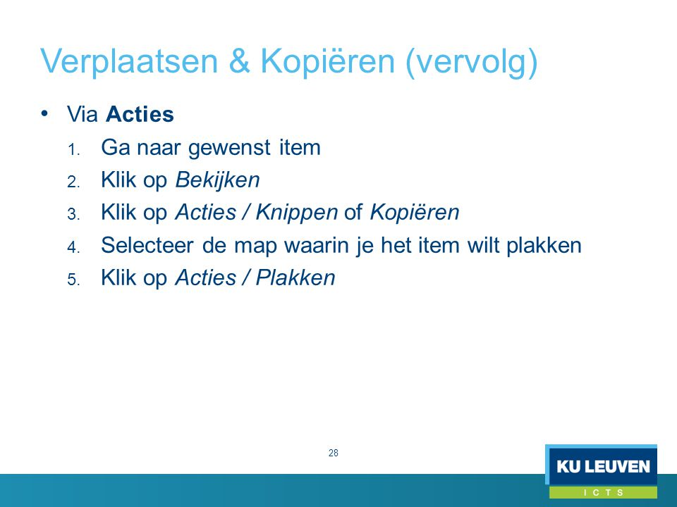 Verplaatsen & Kopiëren (vervolg) 28 Via Acties 1. Ga naar gewenst item 2. Klik op Bekijken 3. Klik op Acties / Knippen of Kopiëren 4. Selecteer de map