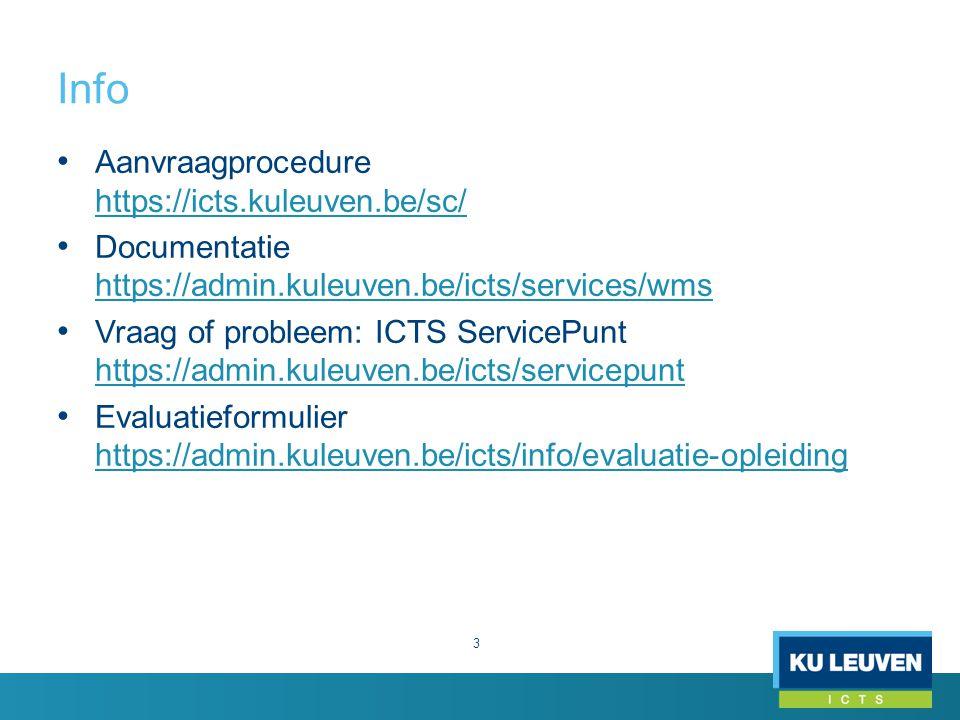 Info 3 Aanvraagprocedure https://icts.kuleuven.be/sc/ https://icts.kuleuven.be/sc/ Documentatie https://admin.kuleuven.be/icts/services/wms https://admin.kuleuven.be/icts/services/wms Vraag of probleem: ICTS ServicePunt https://admin.kuleuven.be/icts/servicepunt https://admin.kuleuven.be/icts/servicepunt Evaluatieformulier https://admin.kuleuven.be/icts/info/evaluatie-opleiding https://admin.kuleuven.be/icts/info/evaluatie-opleiding