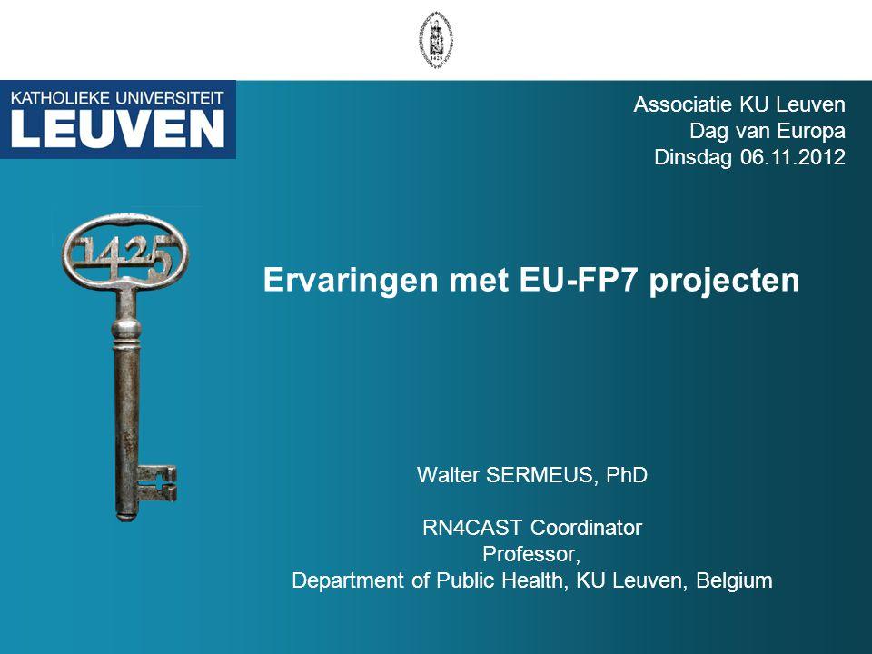 Ervaringen met EU-FP7 projecten Walter SERMEUS, PhD RN4CAST Coordinator Professor, Department of Public Health, KU Leuven, Belgium Associatie KU Leuven Dag van Europa Dinsdag 06.11.2012