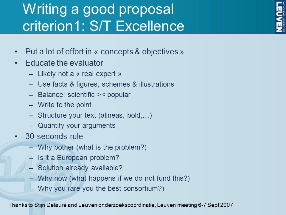Writing a good proposal criterion1: S/T Excellence Put a lot of effort in « concepts & objectives » Educate the evaluator –Likely not a « real expert » –Use facts & figures, schemes & illustrations –Balance: scientific >< popular –Write to the point –Structure your text (alineas, bold,…) –Quantify your arguments 30-seconds-rule –Why bother (what is the problem ) –Is it a European problem.