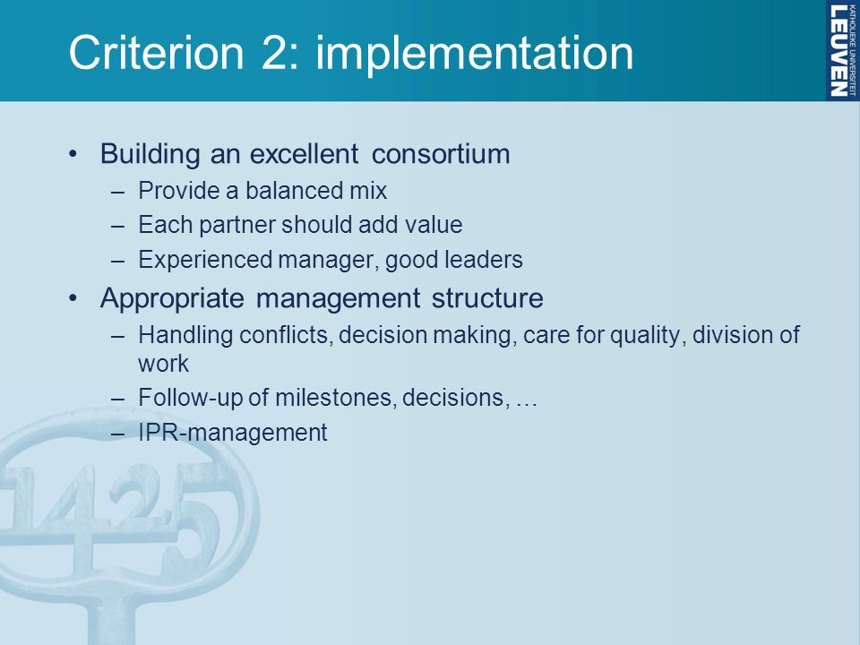 Criterion 2: implementation Building an excellent consortium –Provide a balanced mix –Each partner should add value –Experienced manager, good leaders Appropriate management structure –Handling conflicts, decision making, care for quality, division of work –Follow-up of milestones, decisions, … –IPR-management