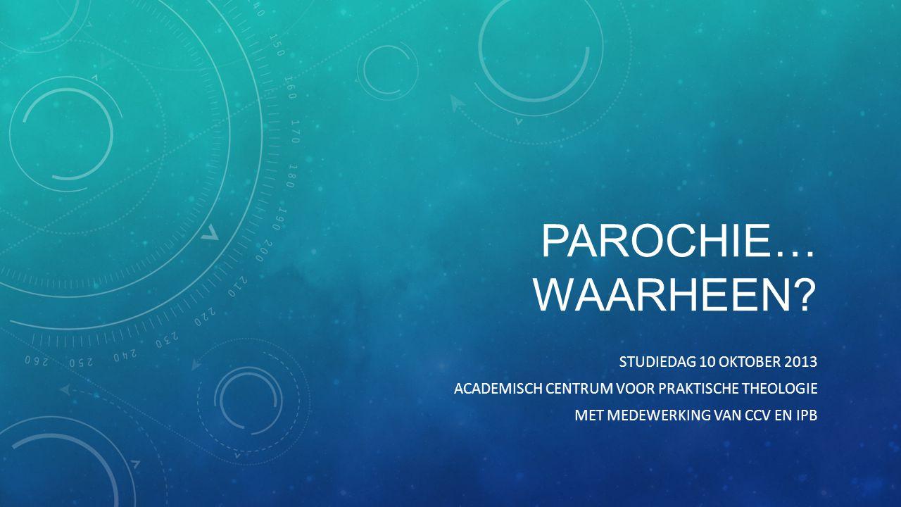 PAROCHIE… WAARHEEN? STUDIEDAG 10 OKTOBER 2013 ACADEMISCH CENTRUM VOOR PRAKTISCHE THEOLOGIE MET MEDEWERKING VAN CCV EN IPB