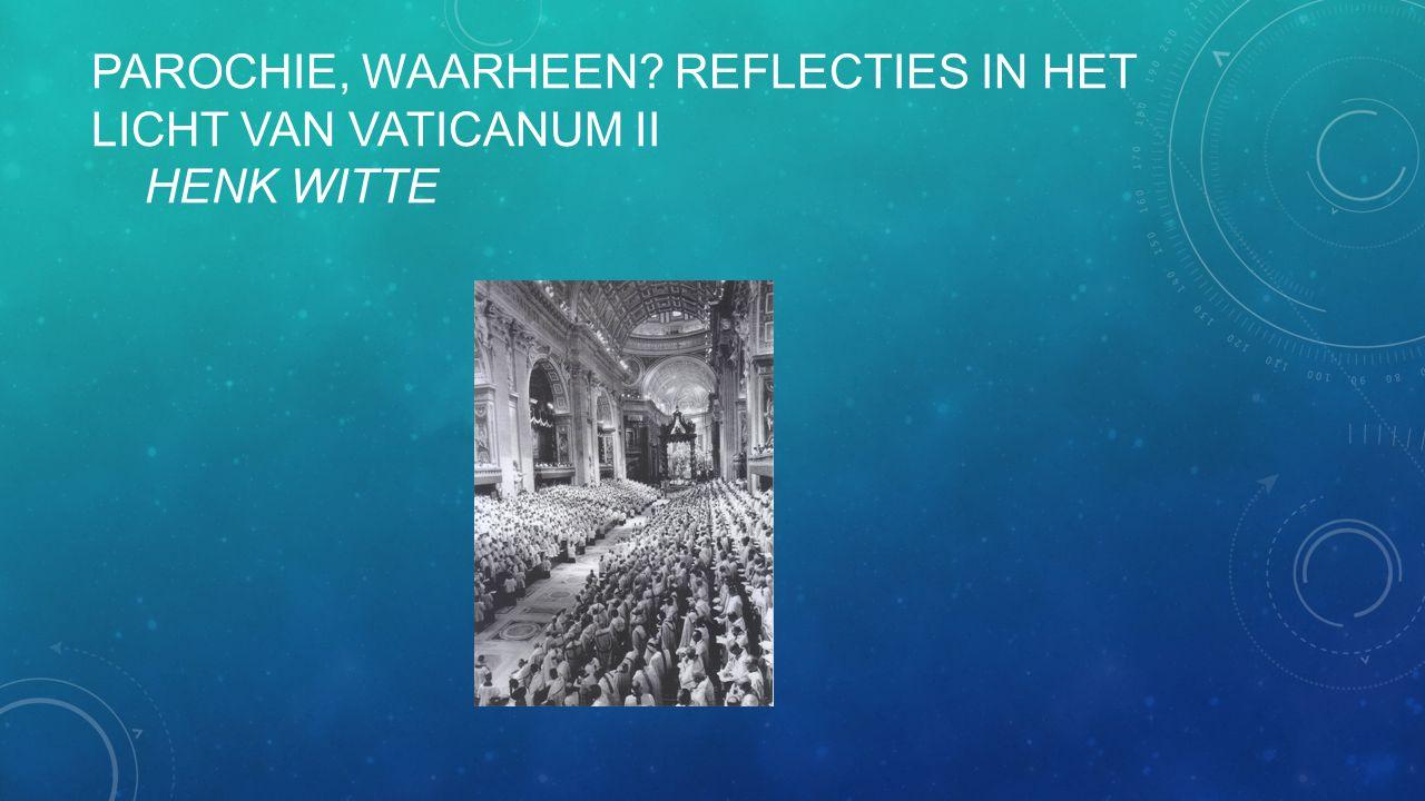 PAROCHIE, WAARHEEN? REFLECTIES IN HET LICHT VAN VATICANUM II HENK WITTE