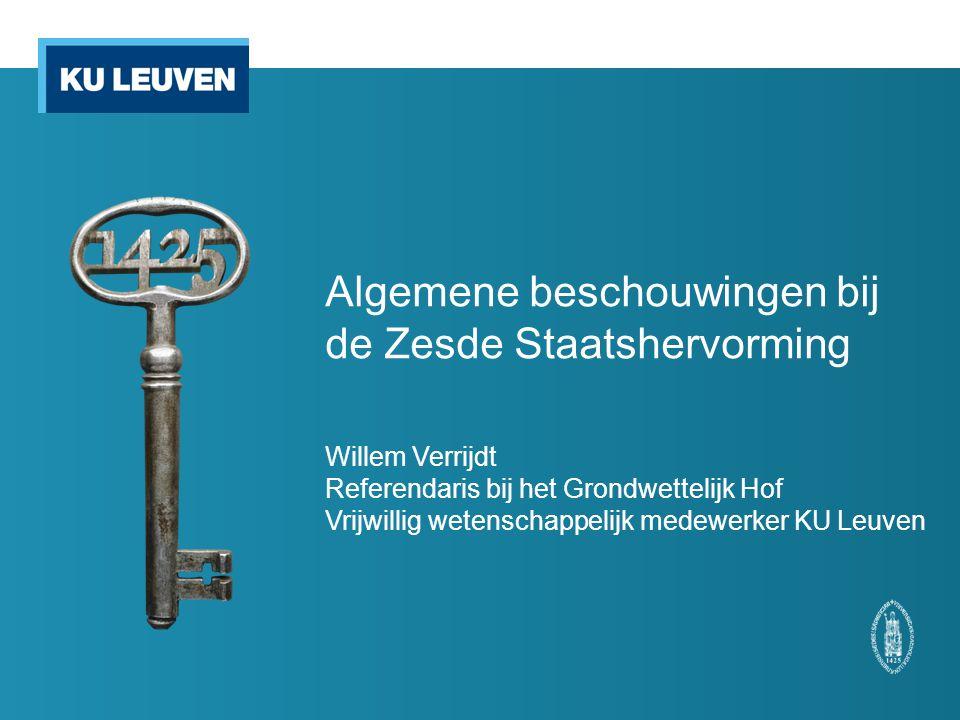 Algemene beschouwingen bij de Zesde Staatshervorming Willem Verrijdt Referendaris bij het Grondwettelijk Hof Vrijwillig wetenschappelijk medewerker KU Leuven