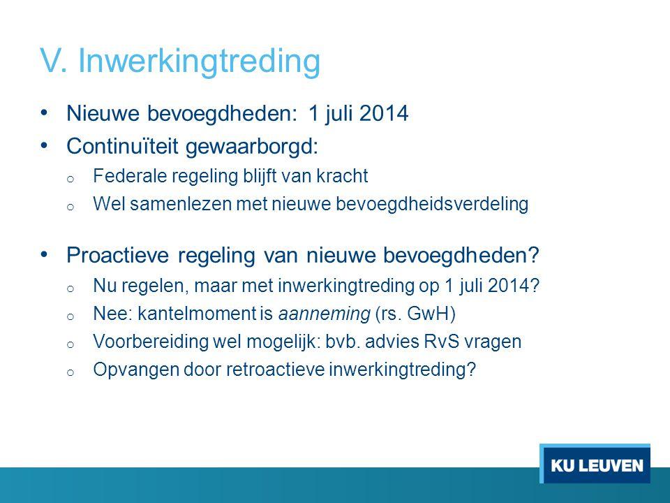 V. Inwerkingtreding Nieuwe bevoegdheden: 1 juli 2014 Continuïteit gewaarborgd: o Federale regeling blijft van kracht o Wel samenlezen met nieuwe bevoe