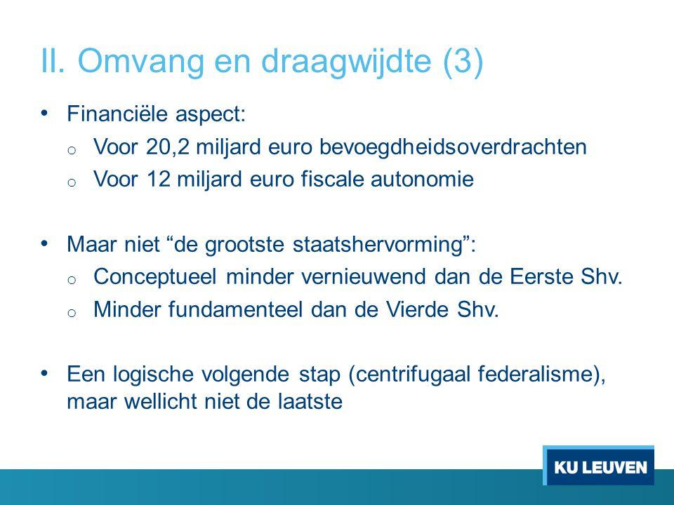 II. Omvang en draagwijdte (3) Financiële aspect: o Voor 20,2 miljard euro bevoegdheidsoverdrachten o Voor 12 miljard euro fiscale autonomie Maar niet