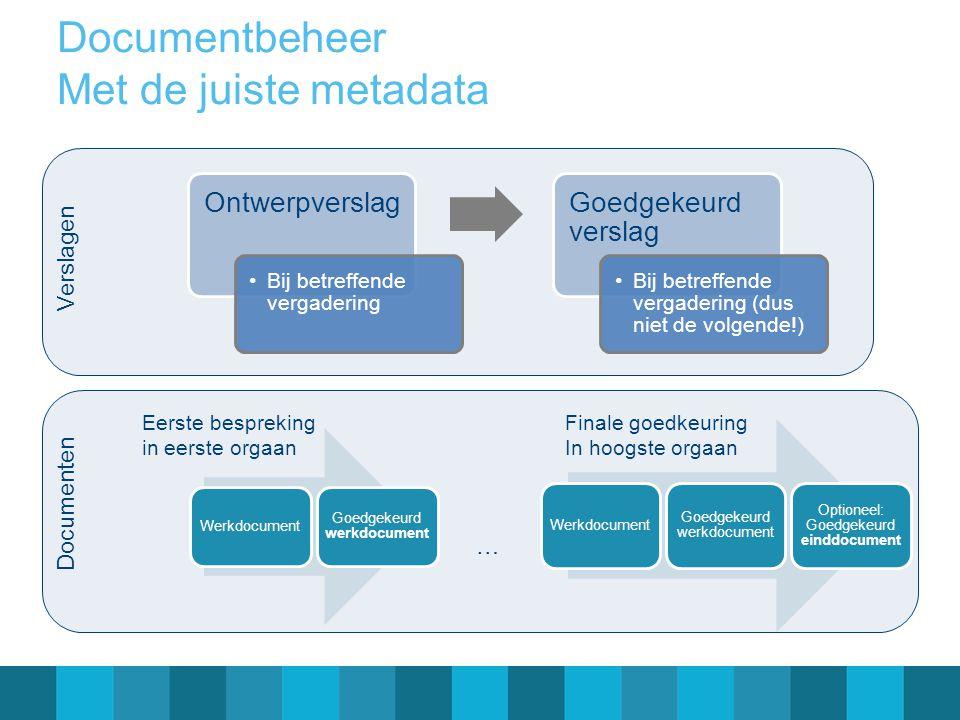 Documentbeheer Met de juiste metadata Ontwerpverslag Bij betreffende vergadering Goedgekeurd verslag Bij betreffende vergadering (dus niet de volgende