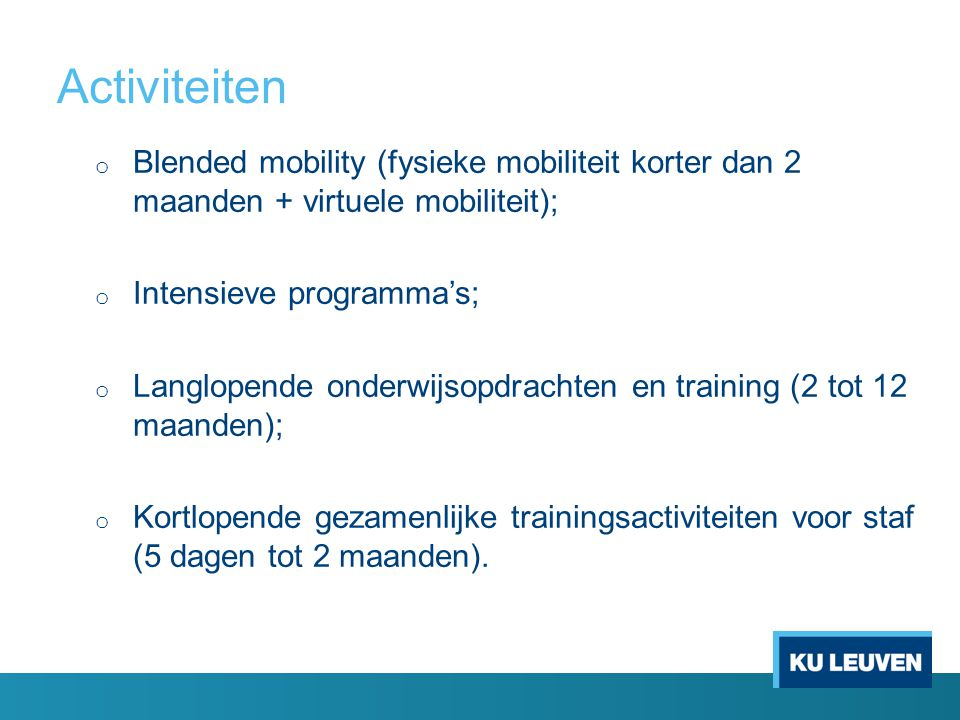 Activiteiten o Blended mobility (fysieke mobiliteit korter dan 2 maanden + virtuele mobiliteit); o Intensieve programma's; o Langlopende onderwijsopdrachten en training (2 tot 12 maanden); o Kortlopende gezamenlijke trainingsactiviteiten voor staf (5 dagen tot 2 maanden).