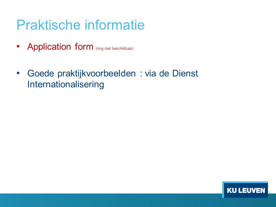 Praktische informatie Application form (nog niet beschikbaar) Goede praktijkvoorbeelden : via de Dienst Internationalisering