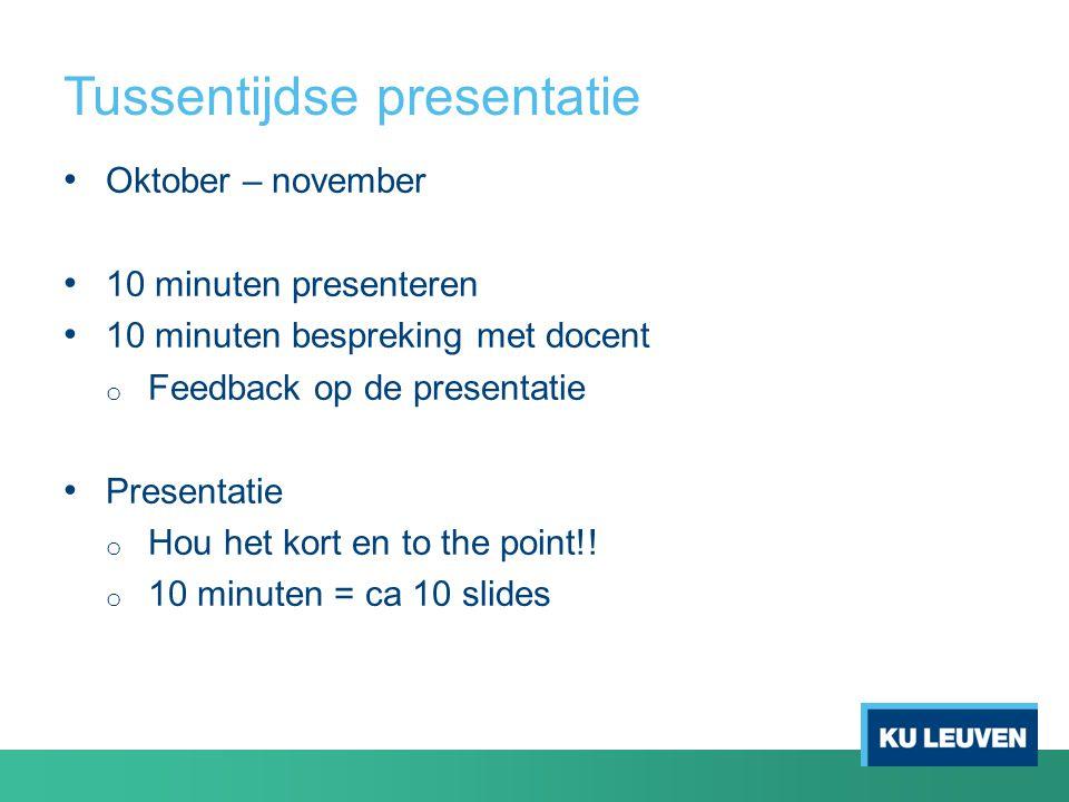 Tussentijdse presentatie Oktober – november 10 minuten presenteren 10 minuten bespreking met docent o Feedback op de presentatie Presentatie o Hou het kort en to the point!.