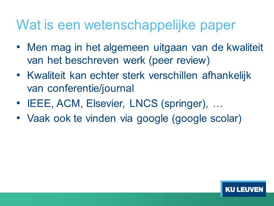 Wat is een wetenschappelijke paper Men mag in het algemeen uitgaan van de kwaliteit van het beschreven werk (peer review) Kwaliteit kan echter sterk verschillen afhankelijk van conferentie/journal IEEE, ACM, Elsevier, LNCS (springer), … Vaak ook te vinden via google (google scolar)