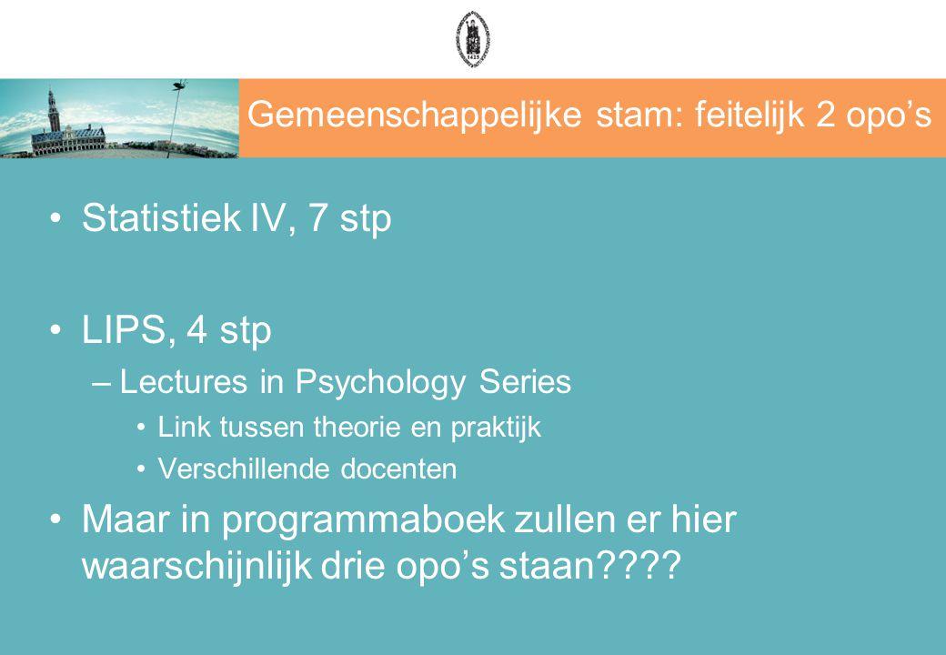Gemeenschappelijke stam: feitelijk 2 opo's Statistiek IV, 7 stp LIPS, 4 stp –Lectures in Psychology Series Link tussen theorie en praktijk Verschillen