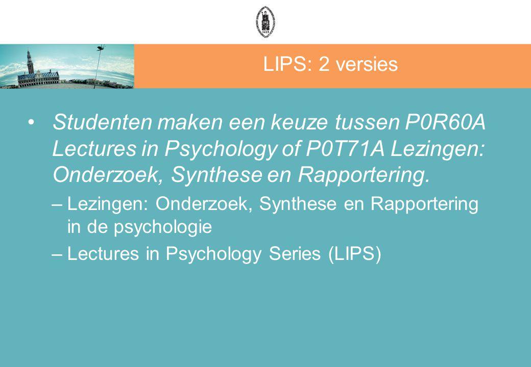 LIPS: 2 versies Studenten maken een keuze tussen P0R60A Lectures in Psychology of P0T71A Lezingen: Onderzoek, Synthese en Rapportering. –Lezingen: Ond