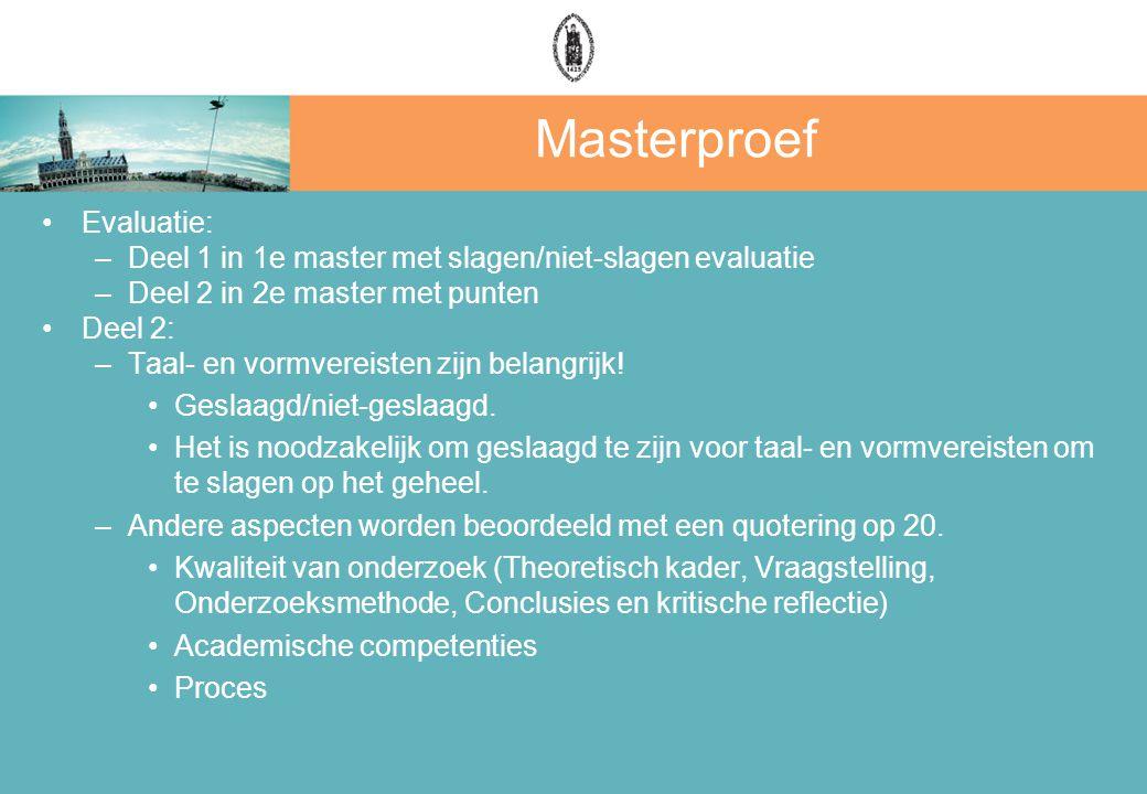 Masterproef Evaluatie: –Deel 1 in 1e master met slagen/niet-slagen evaluatie –Deel 2 in 2e master met punten Deel 2: –Taal- en vormvereisten zijn bela