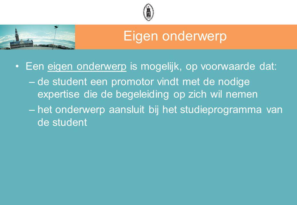 Eigen onderwerp Een eigen onderwerp is mogelijk, op voorwaarde dat: –de student een promotor vindt met de nodige expertise die de begeleiding op zich