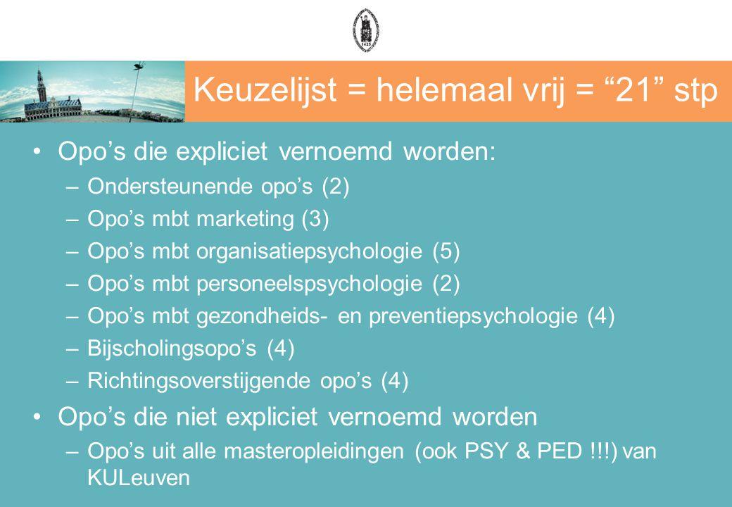 Keuzelijst = helemaal vrij = 21 stp Opo's die expliciet vernoemd worden: –Ondersteunende opo's (2) –Opo's mbt marketing (3) –Opo's mbt organisatiepsychologie (5) –Opo's mbt personeelspsychologie (2) –Opo's mbt gezondheids- en preventiepsychologie (4) –Bijscholingsopo's (4) –Richtingsoverstijgende opo's (4) Opo's die niet expliciet vernoemd worden –Opo's uit alle masteropleidingen (ook PSY & PED !!!) van KULeuven