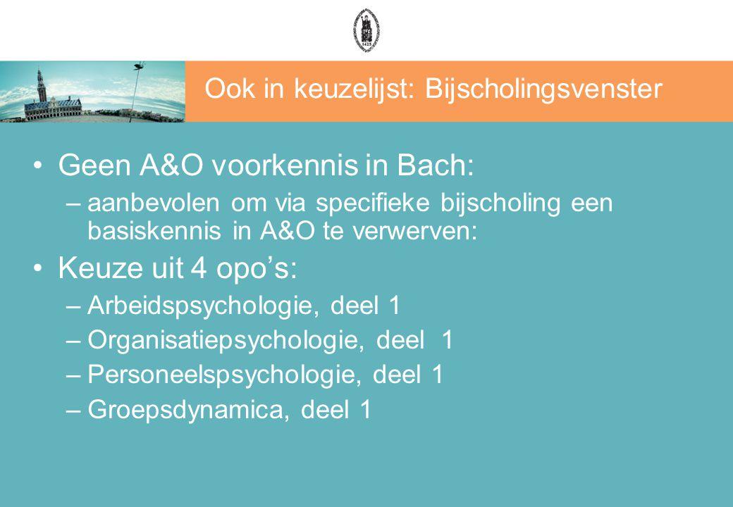 Ook in keuzelijst: Bijscholingsvenster Geen A&O voorkennis in Bach: –aanbevolen om via specifieke bijscholing een basiskennis in A&O te verwerven: Keuze uit 4 opo's: –Arbeidspsychologie, deel 1 –Organisatiepsychologie, deel 1 –Personeelspsychologie, deel 1 –Groepsdynamica, deel 1