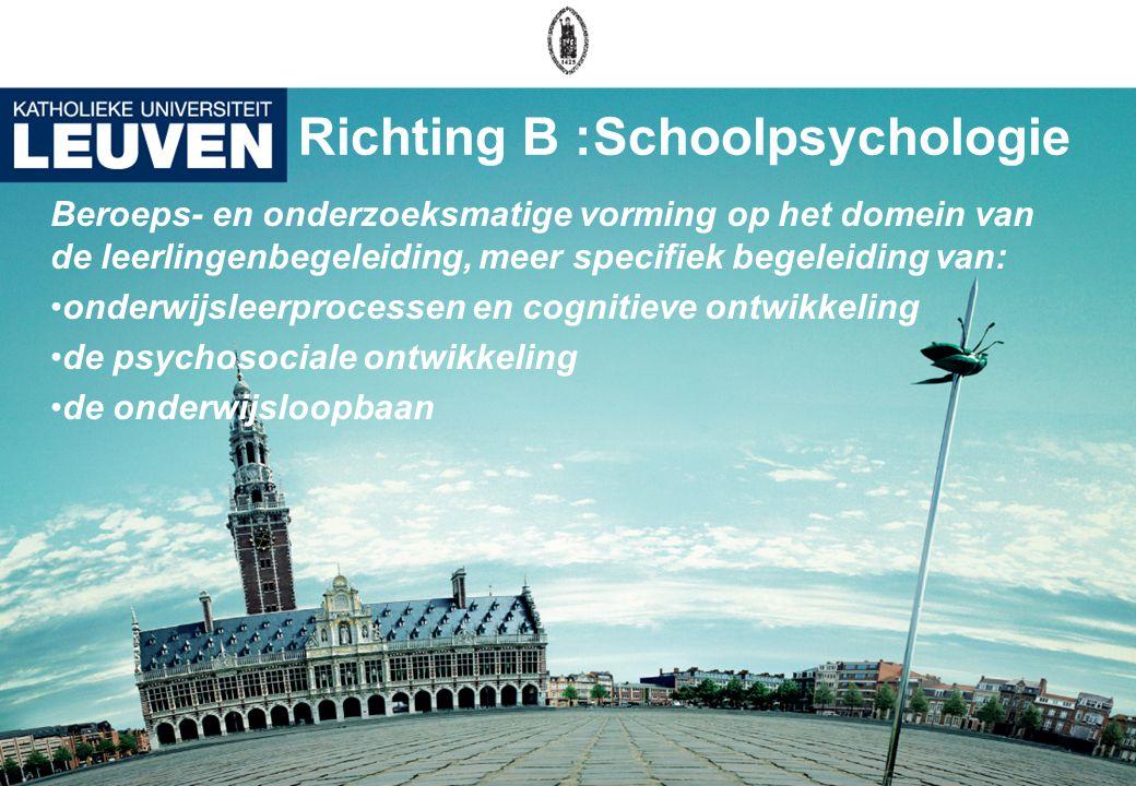 Richting B :Schoolpsychologie Beroeps- en onderzoeksmatige vorming op het domein van de leerlingenbegeleiding, meer specifiek begeleiding van: onderwijsleerprocessen en cognitieve ontwikkeling de psychosociale ontwikkeling de onderwijsloopbaan