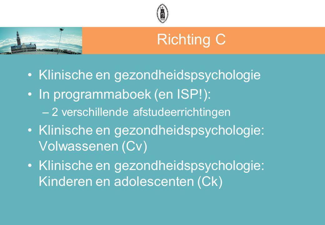 Richting C Klinische en gezondheidspsychologie In programmaboek (en ISP!): –2 verschillende afstudeerrichtingen Klinische en gezondheidspsychologie: Volwassenen (Cv) Klinische en gezondheidspsychologie: Kinderen en adolescenten (Ck)