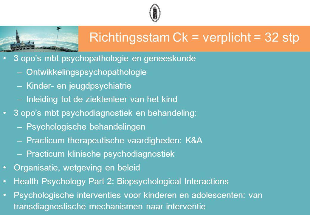 Richtingsstam Ck = verplicht = 32 stp 3 opo's mbt psychopathologie en geneeskunde –Ontwikkelingspsychopathologie –Kinder- en jeugdpsychiatrie –Inleiding tot de ziektenleer van het kind 3 opo's mbt psychodiagnostiek en behandeling: –Psychologische behandelingen –Practicum therapeutische vaardigheden: K&A –Practicum klinische psychodiagnostiek Organisatie, wetgeving en beleid Health Psychology Part 2: Biopsychological Interactions Psychologische interventies voor kinderen en adolescenten: van transdiagnostische mechanismen naar interventie