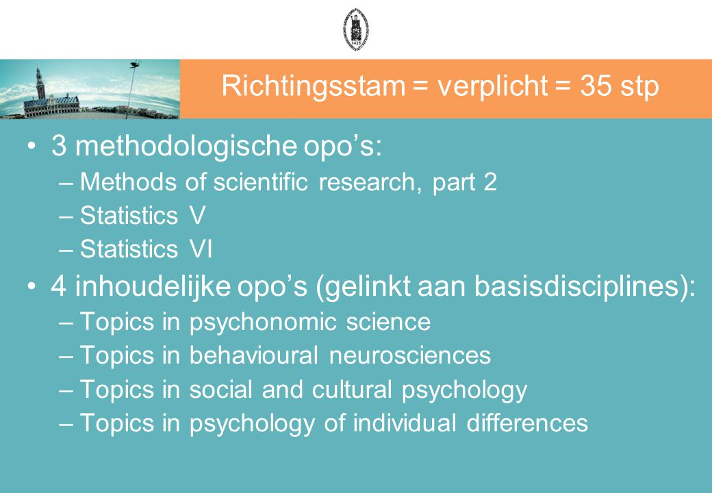 Richtingsstam = verplicht = 35 stp 3 methodologische opo's: –Methods of scientific research, part 2 –Statistics V –Statistics VI 4 inhoudelijke opo's