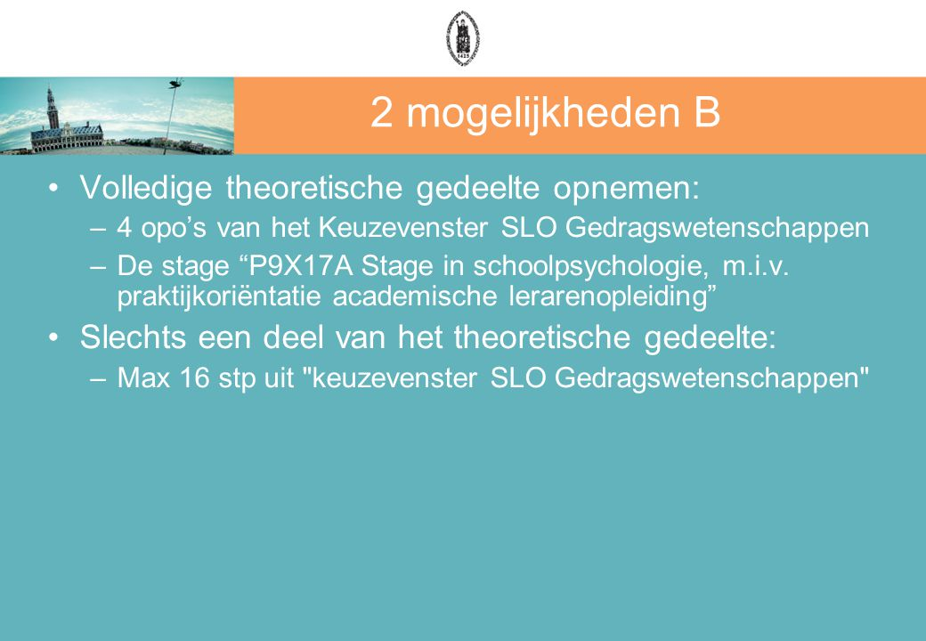 """2 mogelijkheden B Volledige theoretische gedeelte opnemen: –4 opo's van het Keuzevenster SLO Gedragswetenschappen –De stage """"P9X17A Stage in schoolpsy"""