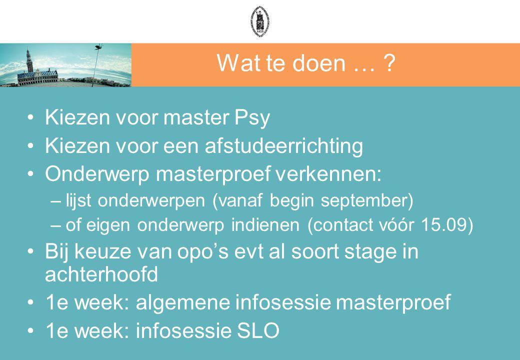 Wat te doen … ? Kiezen voor master Psy Kiezen voor een afstudeerrichting Onderwerp masterproef verkennen: –lijst onderwerpen (vanaf begin september) –