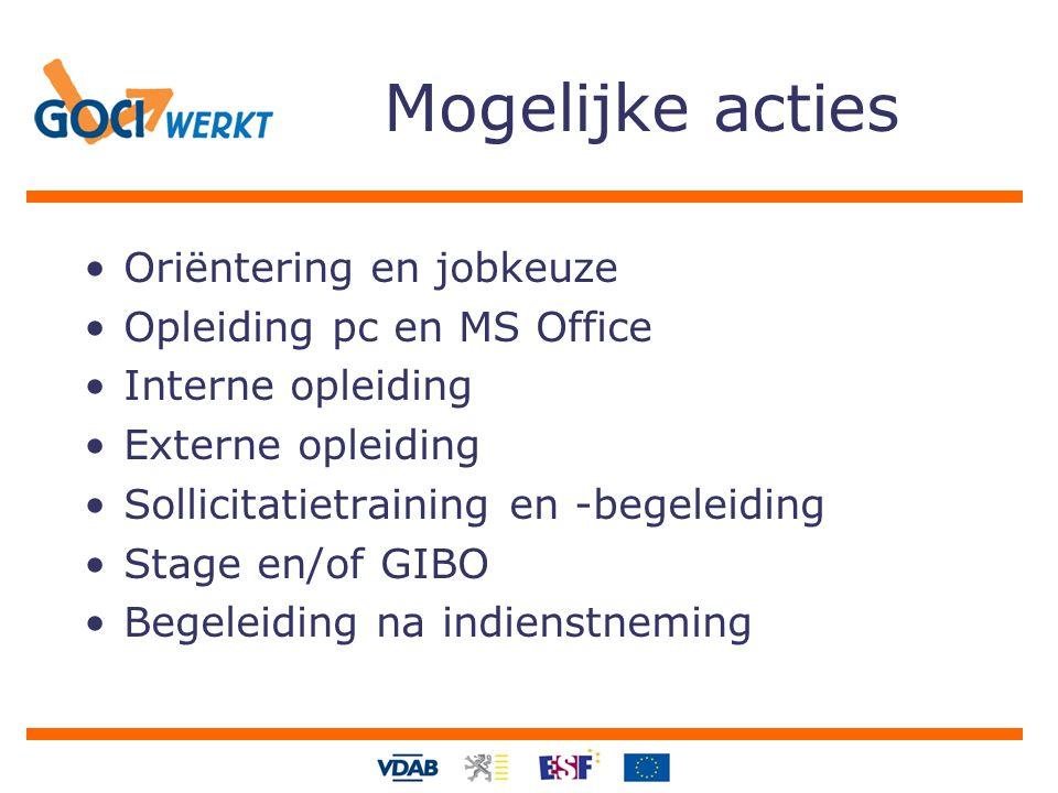 Mogelijke acties Oriëntering en jobkeuze Opleiding pc en MS Office Interne opleiding Externe opleiding Sollicitatietraining en -begeleiding Stage en/of GIBO Begeleiding na indienstneming