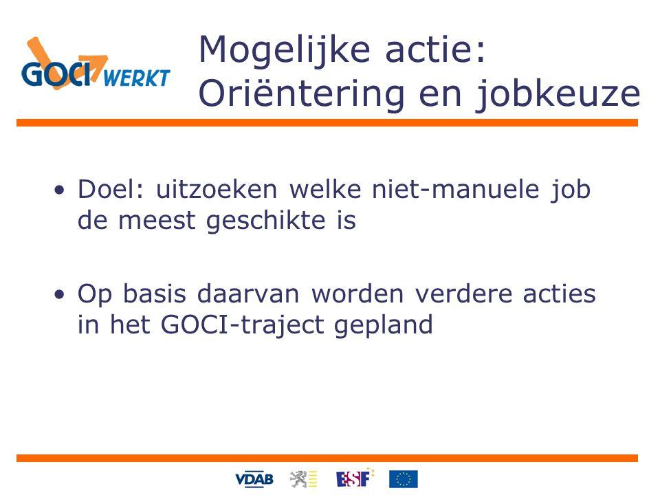 Mogelijke actie: Oriëntering en jobkeuze Doel: uitzoeken welke niet-manuele job de meest geschikte is Op basis daarvan worden verdere acties in het GOCI-traject gepland