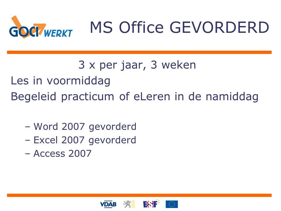 MS Office GEVORDERD 3 x per jaar, 3 weken Les in voormiddag Begeleid practicum of eLeren in de namiddag –Word 2007 gevorderd –Excel 2007 gevorderd –Access 2007