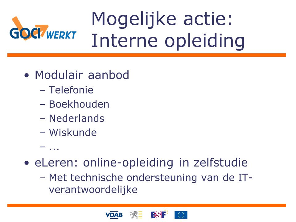 Mogelijke actie: Interne opleiding Modulair aanbod –Telefonie –Boekhouden –Nederlands –Wiskunde –... eLeren: online-opleiding in zelfstudie –Met techn
