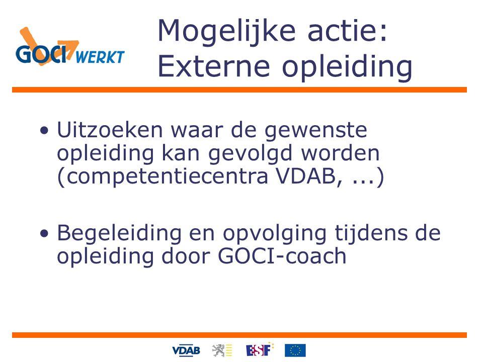 Mogelijke actie: Externe opleiding Uitzoeken waar de gewenste opleiding kan gevolgd worden (competentiecentra VDAB,...) Begeleiding en opvolging tijde