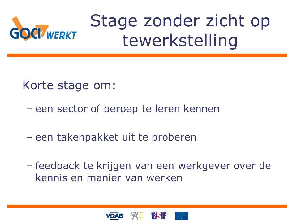 Stage zonder zicht op tewerkstelling Korte stage om: –een sector of beroep te leren kennen –een takenpakket uit te proberen –feedback te krijgen van een werkgever over de kennis en manier van werken