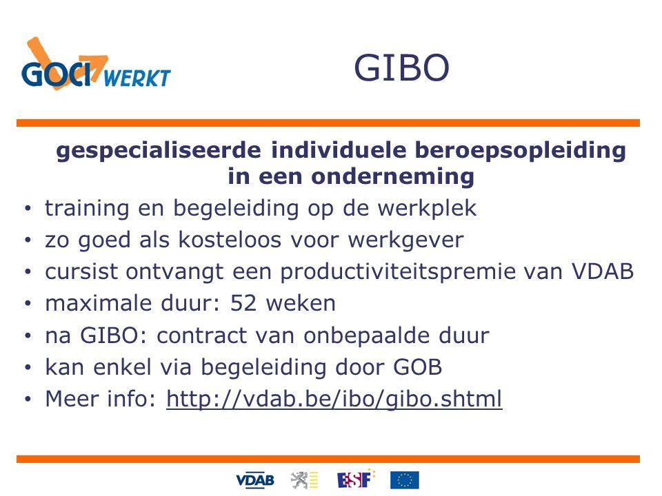 gespecialiseerde individuele beroepsopleiding in een onderneming training en begeleiding op de werkplek zo goed als kosteloos voor werkgever cursist ontvangt een productiviteitspremie van VDAB maximale duur: 52 weken na GIBO: contract van onbepaalde duur kan enkel via begeleiding door GOB Meer info: http://vdab.be/ibo/gibo.shtml GIBO
