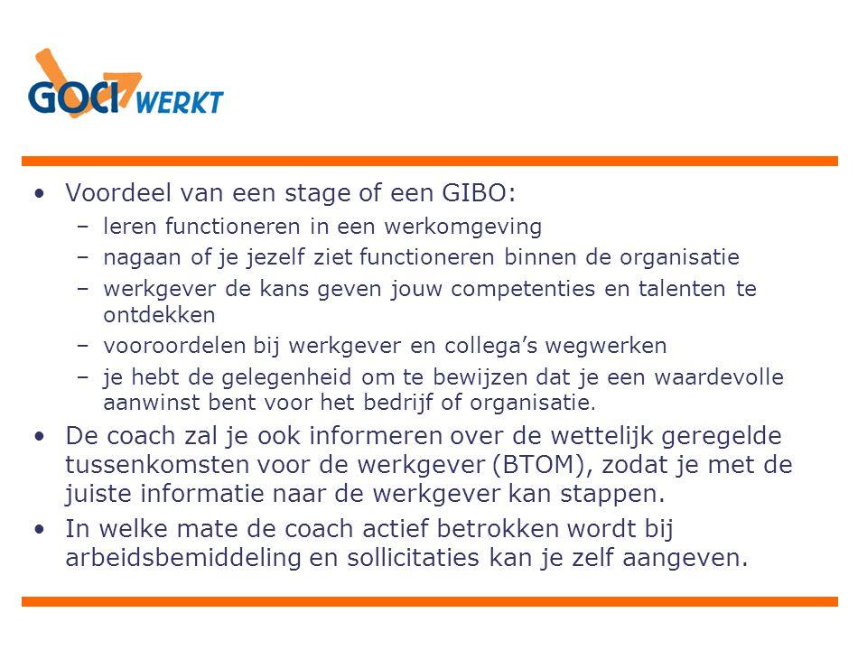 Voordeel van een stage of een GIBO: –leren functioneren in een werkomgeving –nagaan of je jezelf ziet functioneren binnen de organisatie –werkgever de