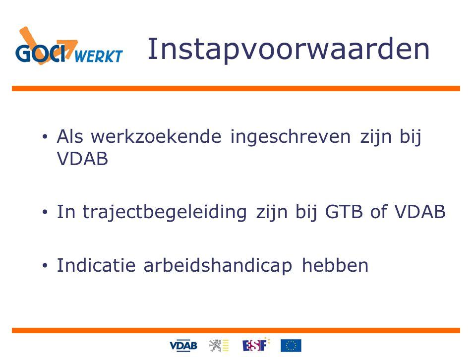 Instapvoorwaarden Als werkzoekende ingeschreven zijn bij VDAB In trajectbegeleiding zijn bij GTB of VDAB Indicatie arbeidshandicap hebben