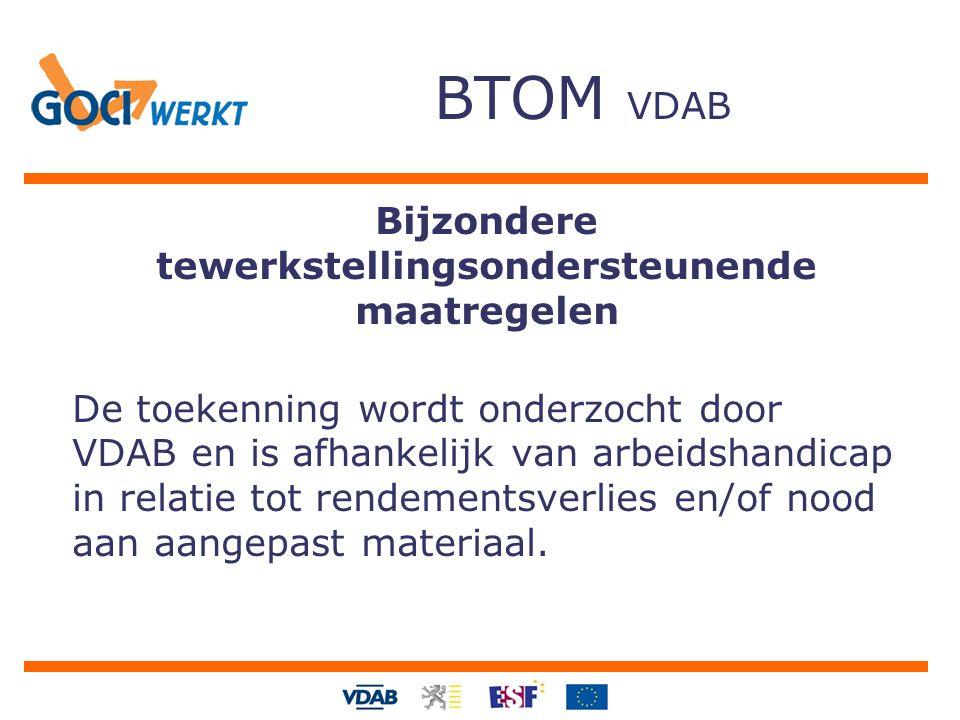 BTOM VDAB Bijzondere tewerkstellingsondersteunende maatregelen De toekenning wordt onderzocht door VDAB en is afhankelijk van arbeidshandicap in relatie tot rendementsverlies en/of nood aan aangepast materiaal.