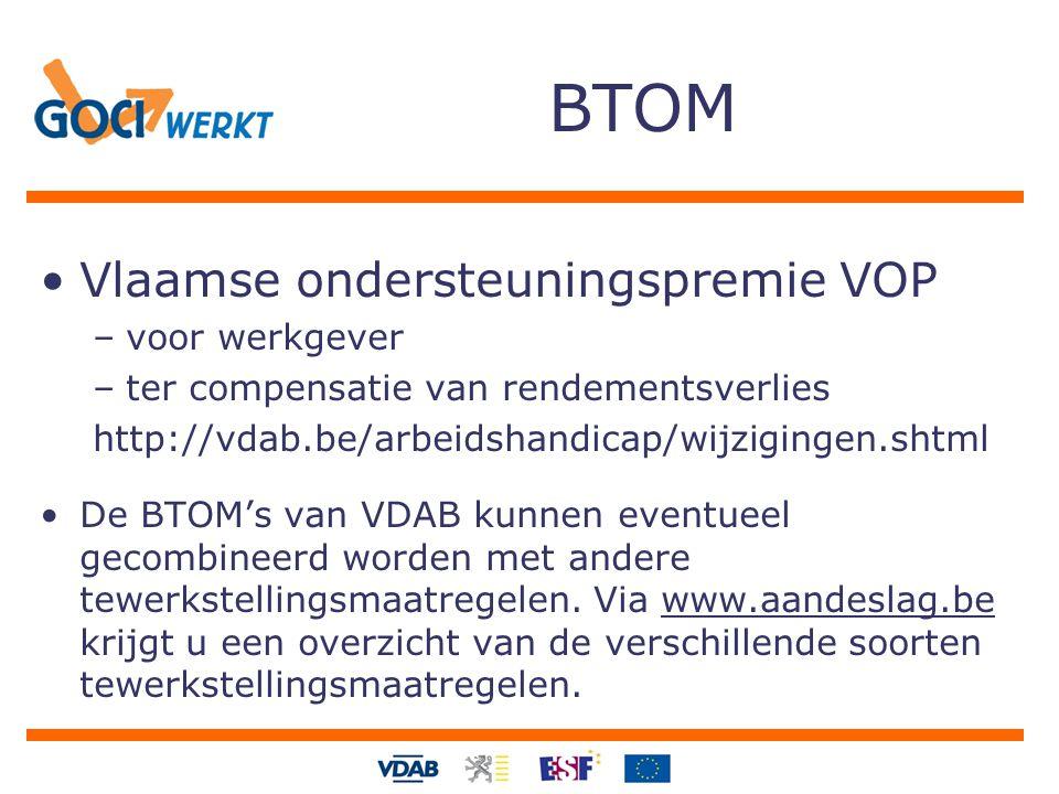 BTOM Vlaamse ondersteuningspremie VOP –voor werkgever –ter compensatie van rendementsverlies http://vdab.be/arbeidshandicap/wijzigingen.shtml De BTOM's van VDAB kunnen eventueel gecombineerd worden met andere tewerkstellingsmaatregelen.