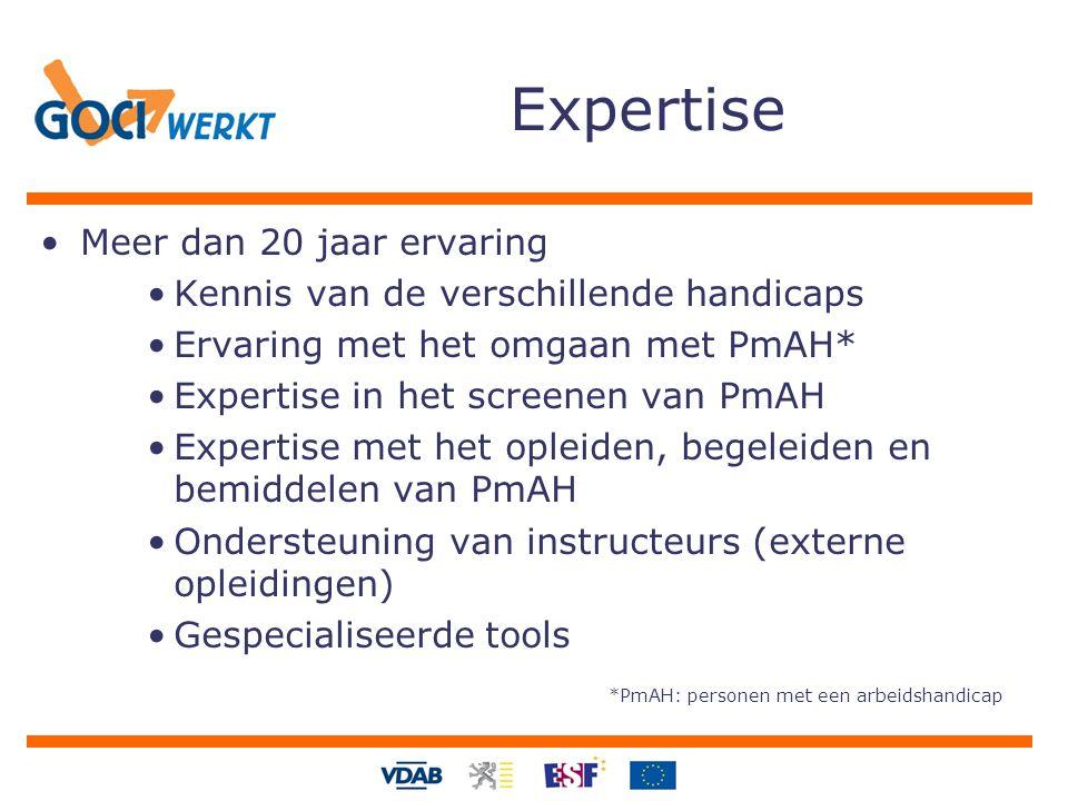 Expertise Meer dan 20 jaar ervaring Kennis van de verschillende handicaps Ervaring met het omgaan met PmAH* Expertise in het screenen van PmAH Expertise met het opleiden, begeleiden en bemiddelen van PmAH Ondersteuning van instructeurs (externe opleidingen) Gespecialiseerde tools *PmAH: personen met een arbeidshandicap