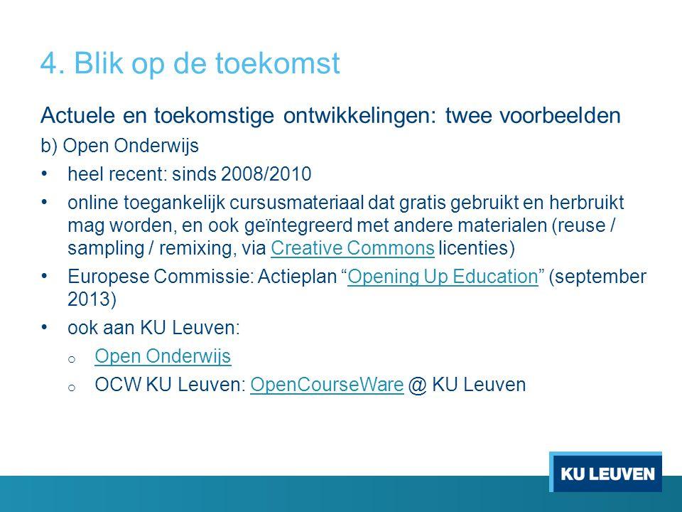 Actuele en toekomstige ontwikkelingen: twee voorbeelden b) Open Onderwijs heel recent: sinds 2008/2010 online toegankelijk cursusmateriaal dat gratis gebruikt en herbruikt mag worden, en ook geïntegreerd met andere materialen (reuse / sampling / remixing, via Creative Commons licenties)Creative Commons Europese Commissie: Actieplan Opening Up Education (september 2013)Opening Up Education ook aan KU Leuven: o Open Onderwijs Open Onderwijs o OCW KU Leuven: OpenCourseWare @ KU LeuvenOpenCourseWare 4.