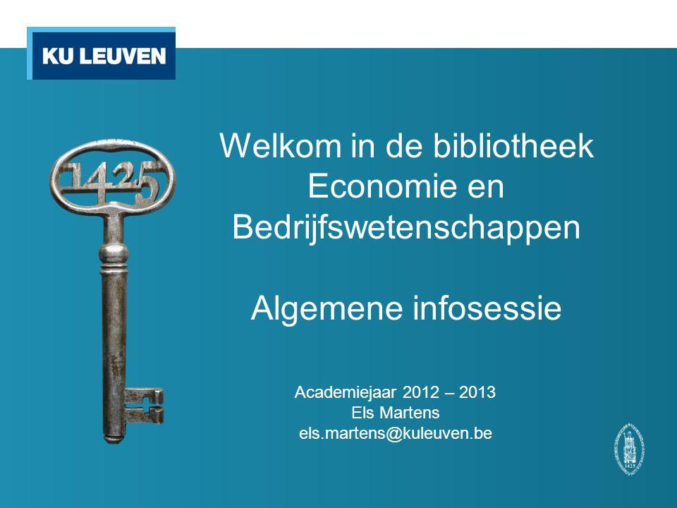 Welkom in de bibliotheek Economie en Bedrijfswetenschappen Algemene infosessie Academiejaar 2012 – 2013 Els Martens els.martens@kuleuven.be