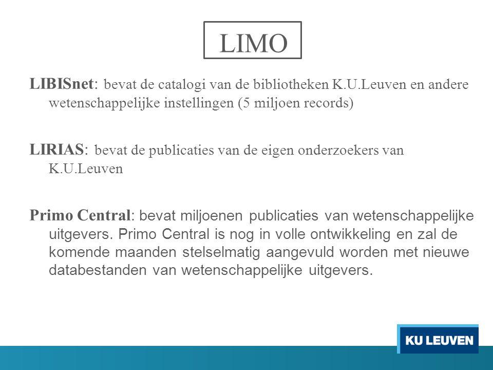 LIMO LIBISnet: bevat de catalogi van de bibliotheken K.U.Leuven en andere wetenschappelijke instellingen (5 miljoen records) LIRIAS: bevat de publicaties van de eigen onderzoekers van K.U.Leuven Primo Central : bevat miljoenen publicaties van wetenschappelijke uitgevers.