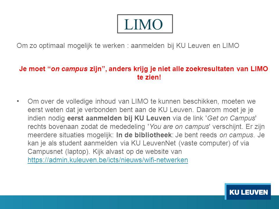 LIMO Om zo optimaal mogelijk te werken : aanmelden bij KU Leuven en LIMO Je moet on campus zijn , anders krijg je niet alle zoekresultaten van LIMO te zien.