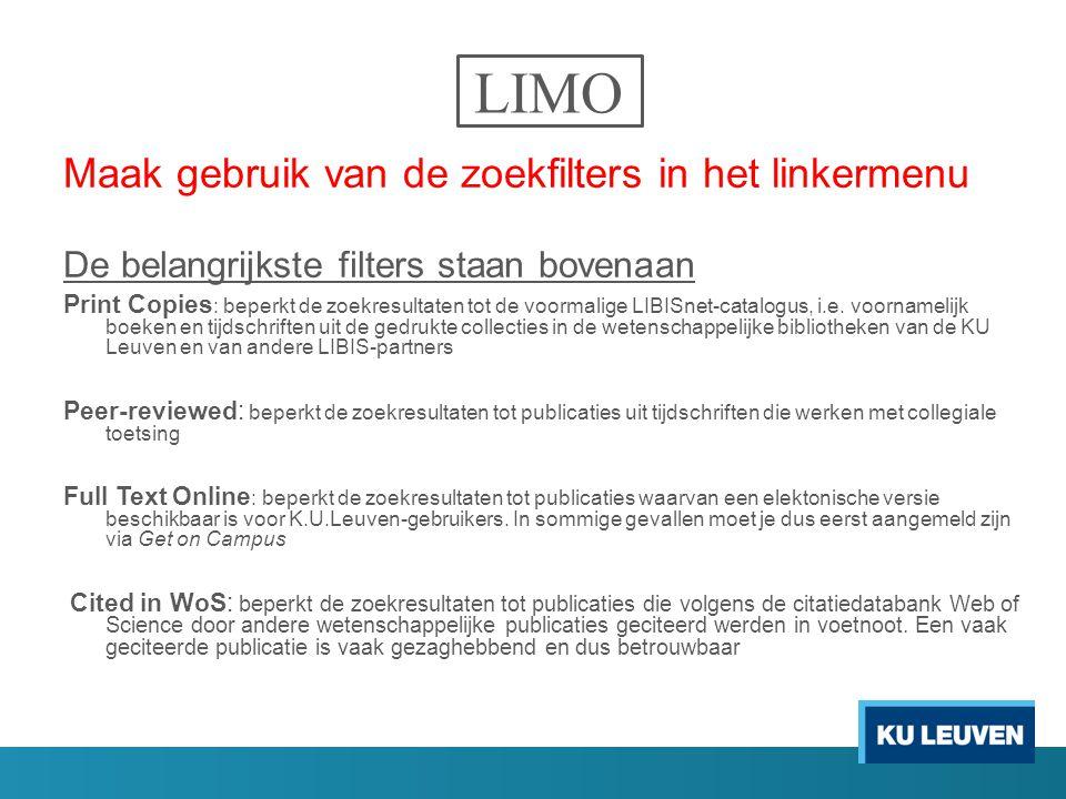 LIMO Maak gebruik van de zoekfilters in het linkermenu De belangrijkste filters staan bovenaan Print Copies : beperkt de zoekresultaten tot de voormalige LIBISnet-catalogus, i.e.