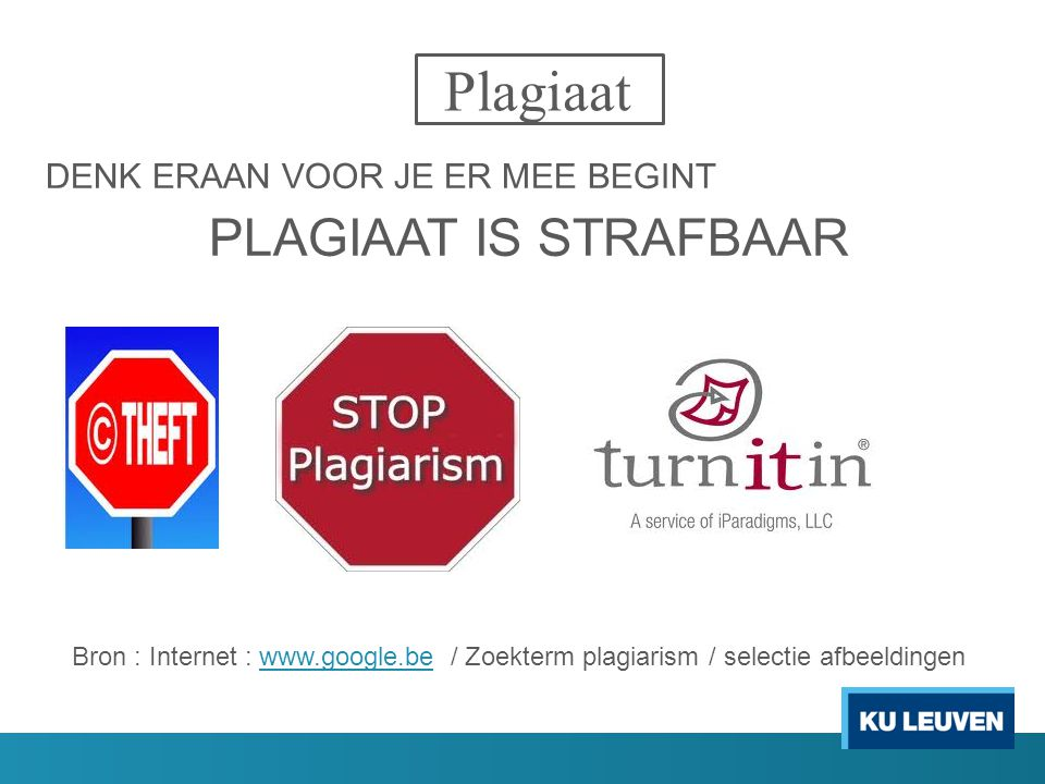 Plagiaat DENK ERAAN VOOR JE ER MEE BEGINT PLAGIAAT IS STRAFBAAR Bron : Internet : www.google.be / Zoekterm plagiarism / selectie afbeeldingenwww.google.be