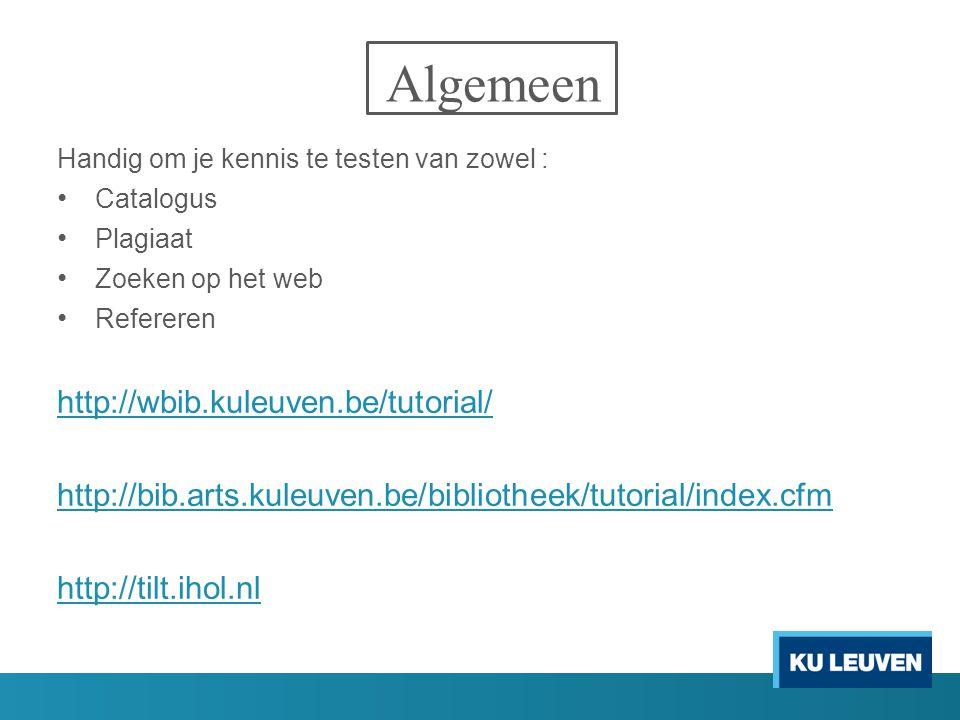 Algemeen Handig om je kennis te testen van zowel : Catalogus Plagiaat Zoeken op het web Refereren http://wbib.kuleuven.be/tutorial/ http://bib.arts.kuleuven.be/bibliotheek/tutorial/index.cfm http://tilt.ihol.nl