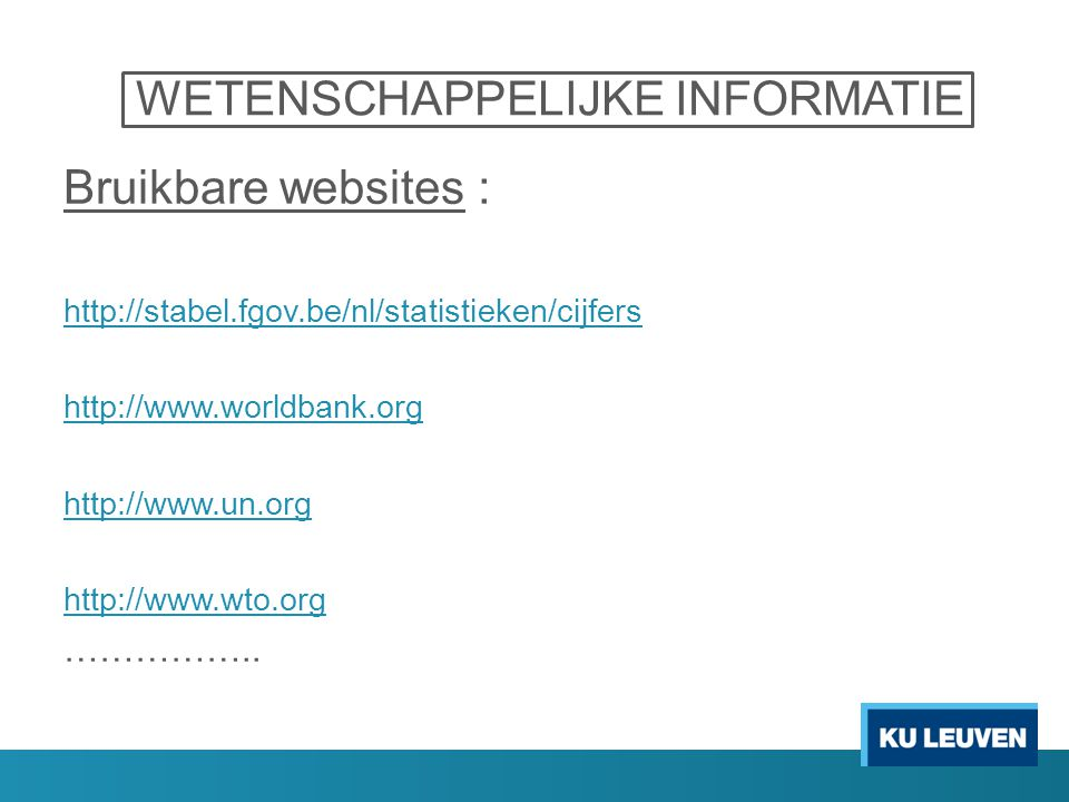 WETENSCHAPPELIJKE INFORMATIE Bruikbare websites : http://stabel.fgov.be/nl/statistieken/cijfers http://www.worldbank.org http://www.un.org http://www.wto.org ……………..
