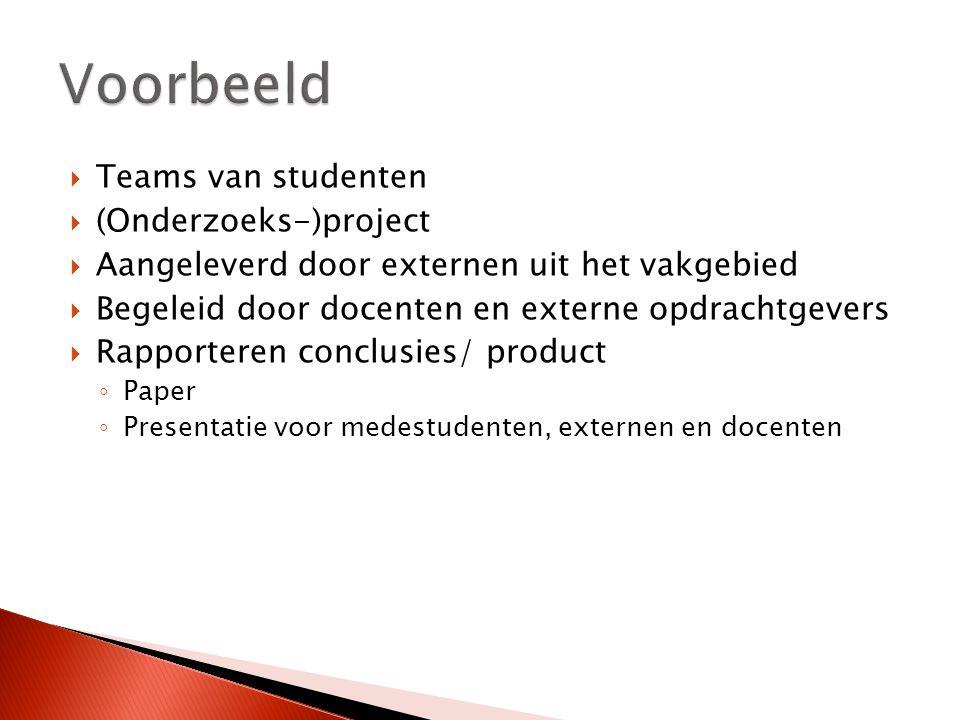 Teams van studenten  (Onderzoeks-)project  Aangeleverd door externen uit het vakgebied  Begeleid door docenten en externe opdrachtgevers  Rapporteren conclusies/ product ◦ Paper ◦ Presentatie voor medestudenten, externen en docenten