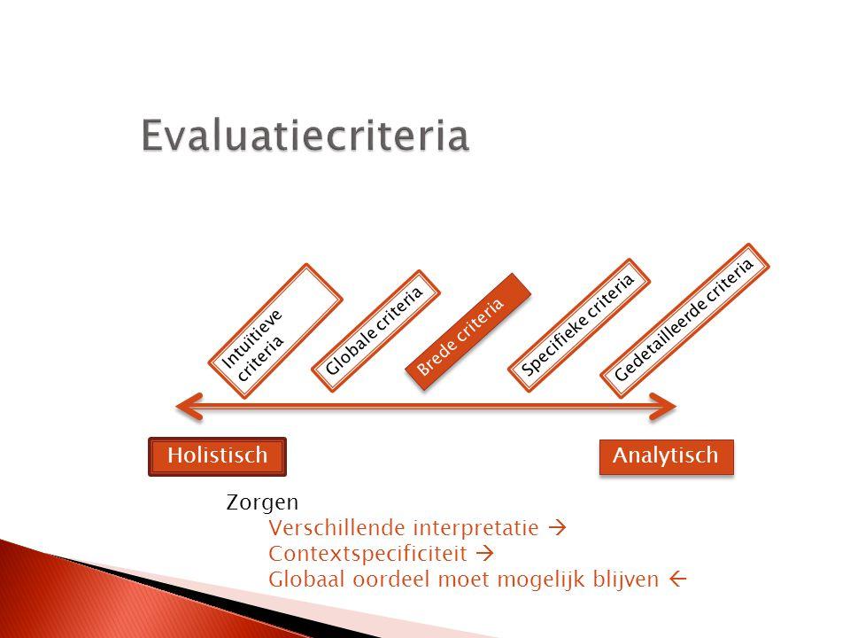 Holistisch Analytisch Intuïtieve criteria Globale criteria Brede criteria Specifieke criteria Gedetailleerde criteria Zorgen Verschillende interpretatie  Contextspecificiteit  Globaal oordeel moet mogelijk blijven 